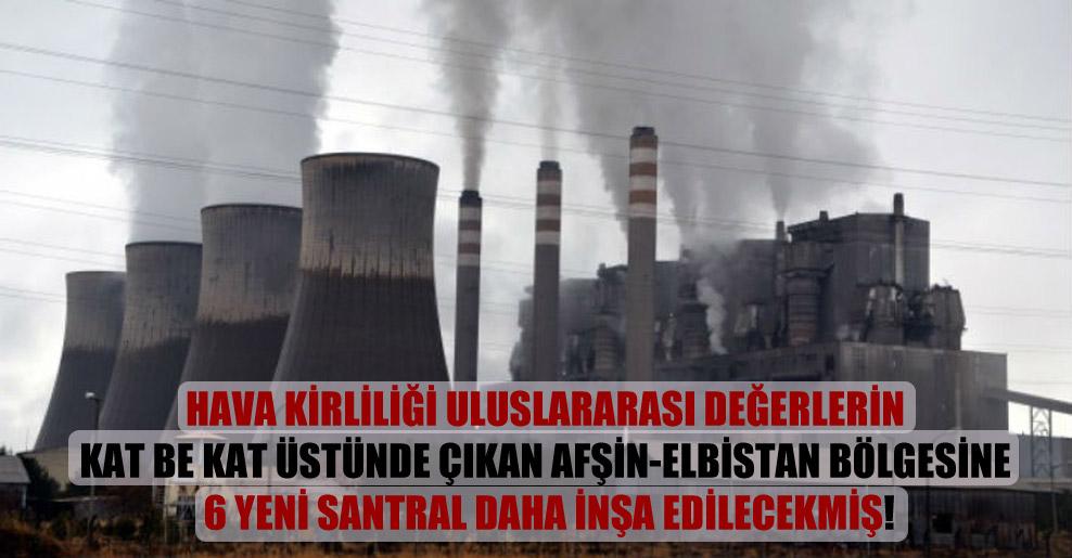 Hava kirliliği uluslararası değerlerin kat be kat üstünde çıkan Afşin-Elbistan bölgesine 6 yeni santral daha inşa edilecekmiş!