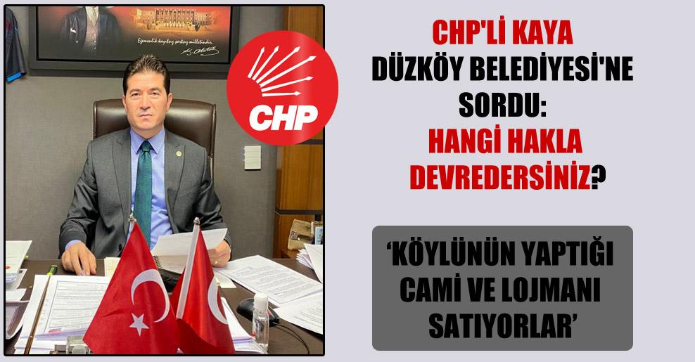 CHP'li Kaya Düzköy Belediyesi'ne sordu: Hangi hakla devredersiniz?