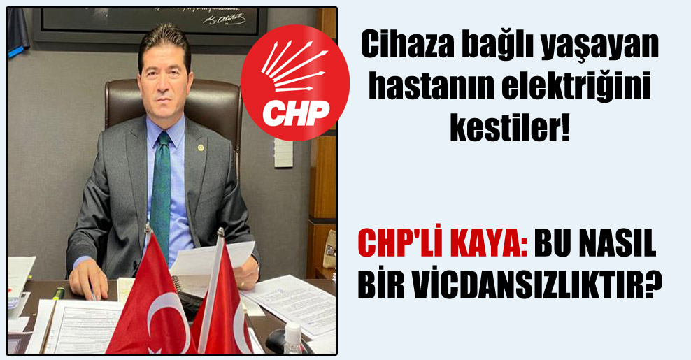 Cihaza bağlı yaşayan hastanın elektriğini kestiler!  CHP'li Kaya: Bu nasıl bir vicdansızlıktır?