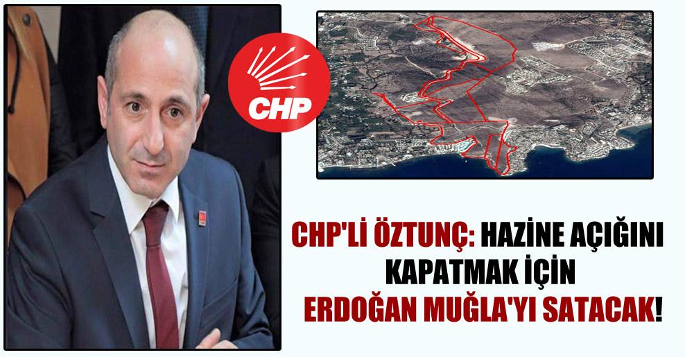 CHP'li Öztunç: Hazine açığını kapatmak için Erdoğan Muğla'yı satacak!