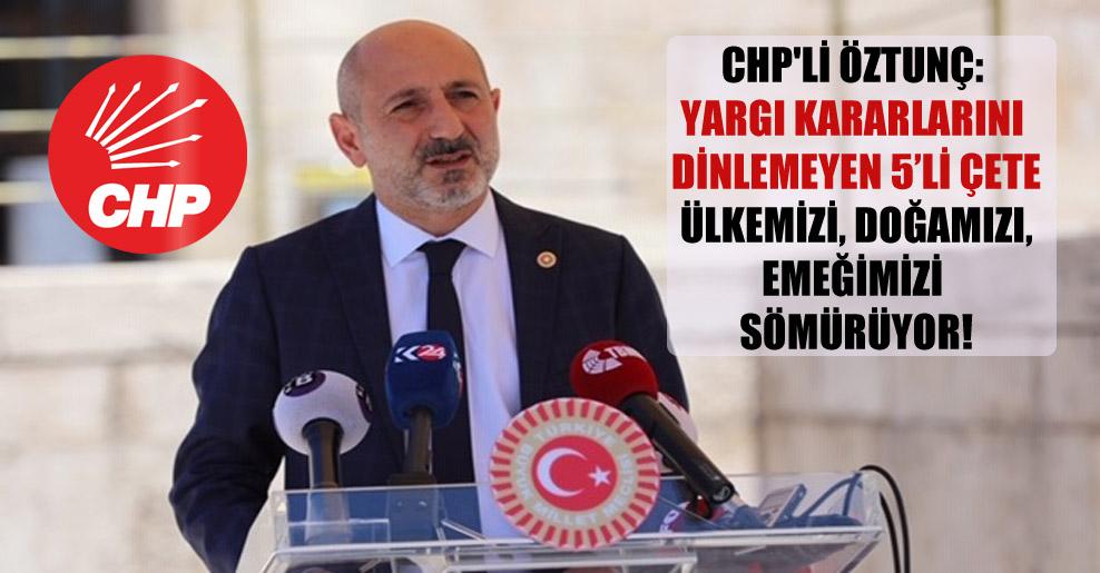 CHP'li Öztunç: Yargı kararlarını dinlemeyen 5'li çete ülkemizi, doğamızı, emeğimizi sömürüyor!