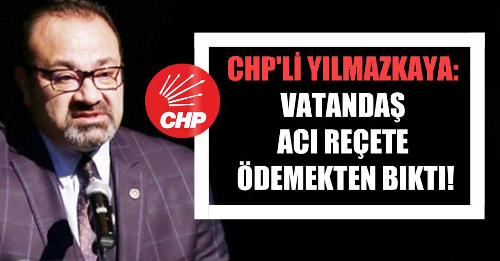 CHP'li Yılmazkaya: Vatandaş acı reçete ödemekten bıktı!