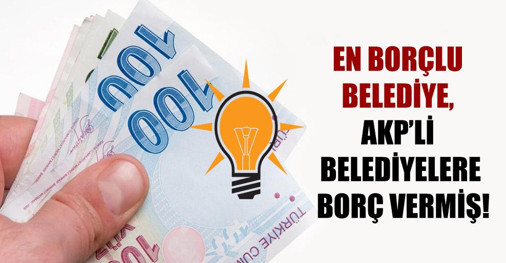 En borçlu belediye, AKP'li belediyelere borç vermiş!