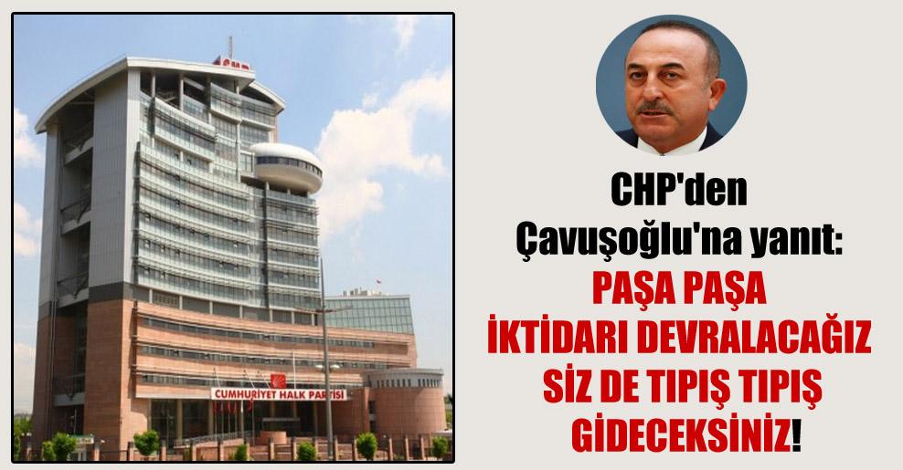 CHP'den Çavuşoğlu'na yanıt: Paşa paşa iktidarı devralacağız siz de tıpış tıpış gideceksiniz!