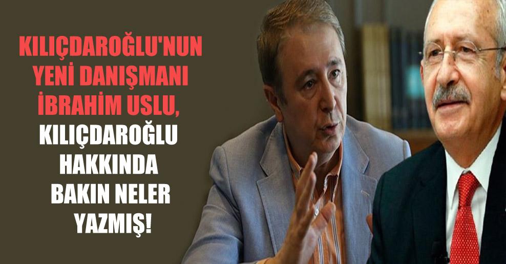 Kılıçdaroğlu'nun yeni danışmanı İbrahim Uslu, Kılıçdaroğlu hakkında bakın neler yazmış!