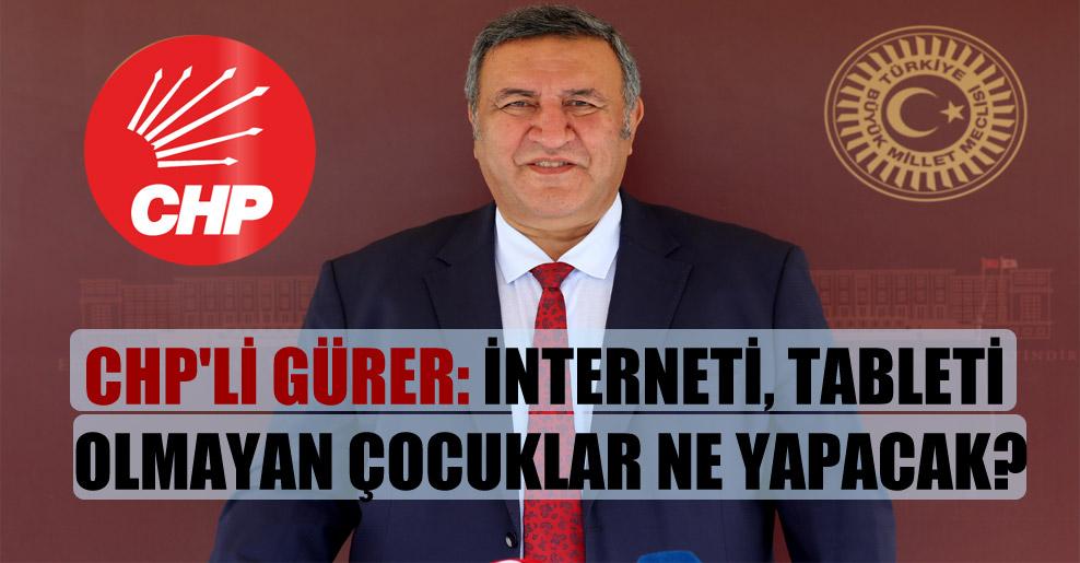 CHP'li Gürer: İnterneti, tableti olmayan çocuklar ne yapacak?