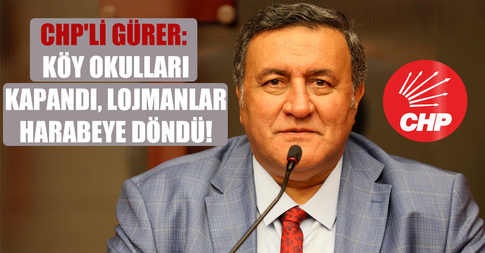 CHP'li Gürer: Köy okulları kapandı, lojmanlar harabeye döndü!