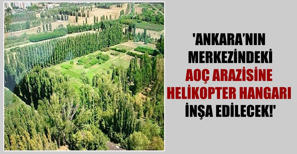 'Ankara'nın merkezindeki AOÇ arazisine helikopter hangarı inşa edilecek!'
