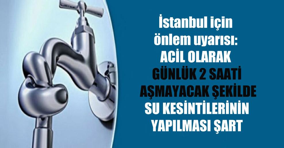 İstanbul için önlem uyarısı: Acil olarak günlük 2 saati aşmayacak şekilde su kesintilerinin yapılması şart