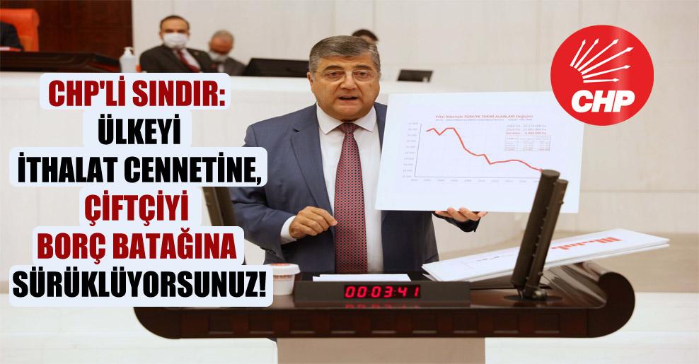 CHP'li Sındır: Ülkeyi ithalat cennetine, çiftçiyi borç batağına sürüklüyorsunuz!