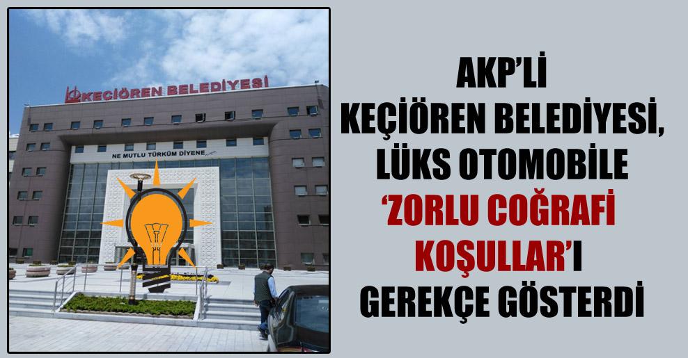 AKP'li Keçiören Belediyesi, lüks otomobile 'zorlu coğrafi koşullar'ı gerekçe gösterdi