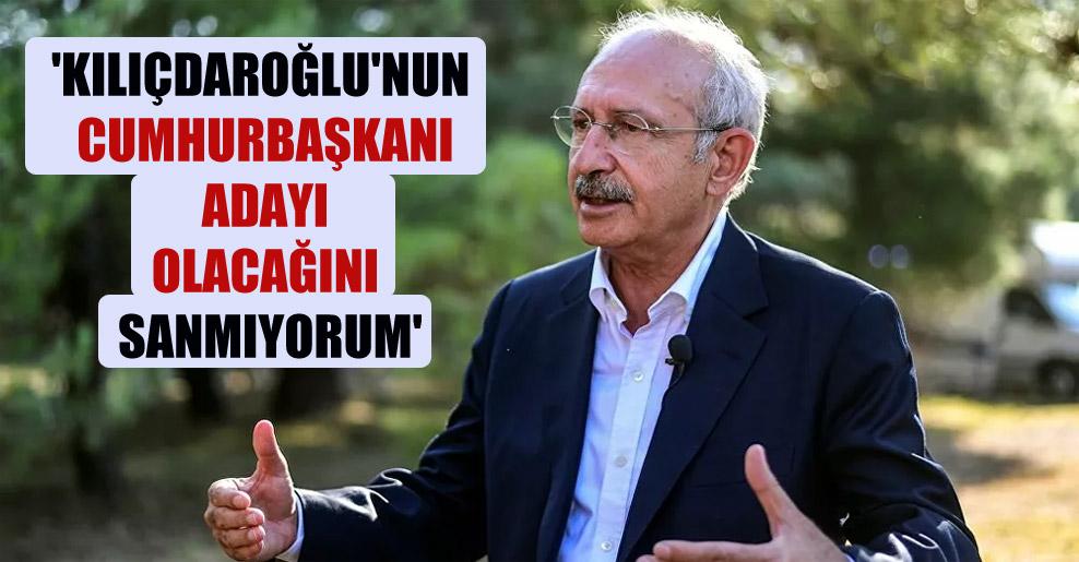 'Kılıçdaroğlu'nun cumhurbaşkanı adayı olacağını sanmıyorum'