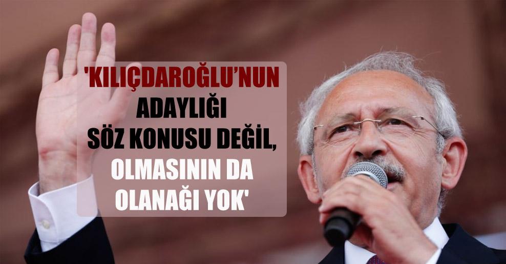'Kılıçdaroğlu'nun adaylığı söz konusu değil, olmasının da olanağı yok'