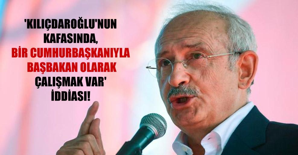 'Kılıçdaroğlu'nun kafasında, bir cumhurbaşkanıyla başbakan olarak çalışmak var' iddiası!