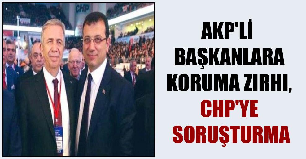 AKP'li başkanlara koruma zırhı, CHP'ye soruşturma