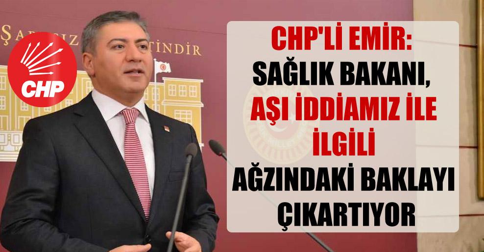 CHP'li Emir: Sağlık Bakanı, aşı iddiamız ile ilgili ağzındaki baklayı çıkartıyor