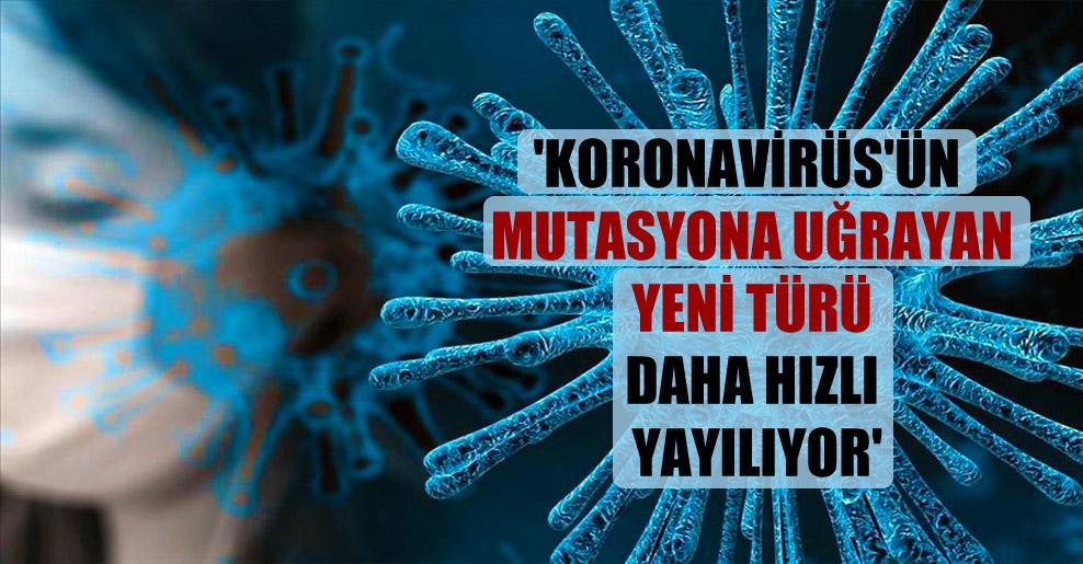 'Koronavirüs'ün mutasyona uğrayan yeni türü daha hızlı yayılıyor'