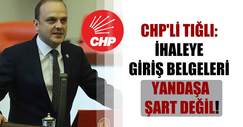 CHP'li Tığlı: İhaleye giriş belgeleri yandaşa şart değil!