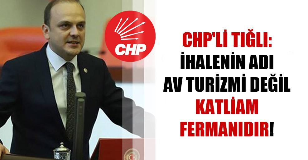 CHP'li Tığlı: İhalenin adı av turizmi değil katliam fermanıdır!