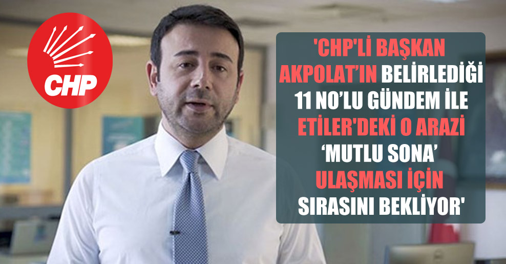 'CHP'li Başkan Akpolat'ın belirlediği 11 no'lu gündem ile Etiler'deki o arazi 'mutlu sona' ulaşması için sırasını bekliyor'