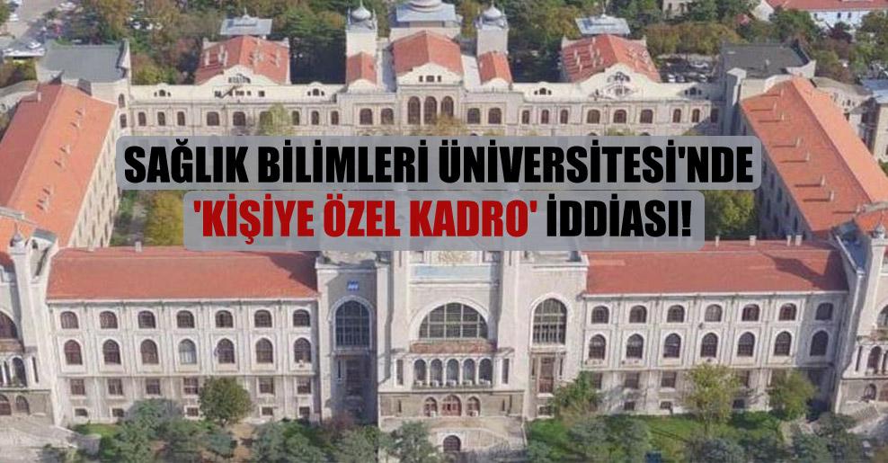 Sağlık Bilimleri Üniversitesi'nde 'kişiye özel kadro' iddiası!