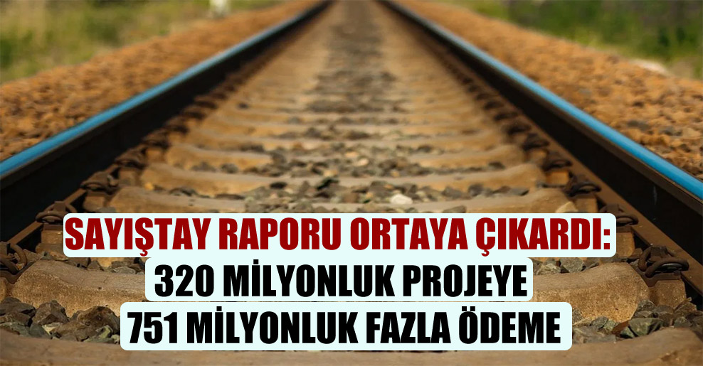 Sayıştay raporu ortaya çıkardı: 320 milyonluk projeye 751 milyonluk fazla ödeme