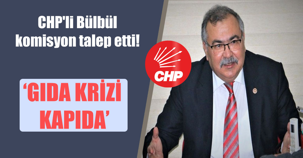 CHP'li Bülbül komisyon talep etti! 'Gıda krizi kapıda'