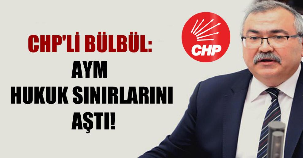 CHP'li Bülbül: AYM hukuk sınırlarını aştı!