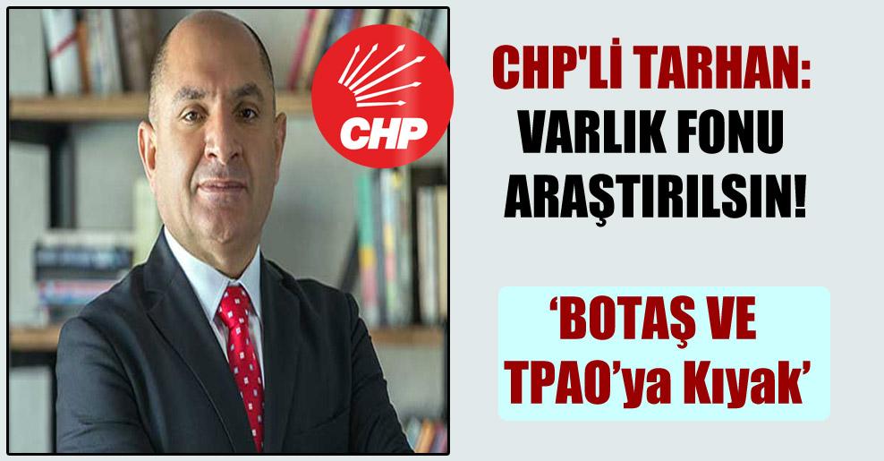 CHP'li Tarhan: Varlık Fonu araştırılsın!