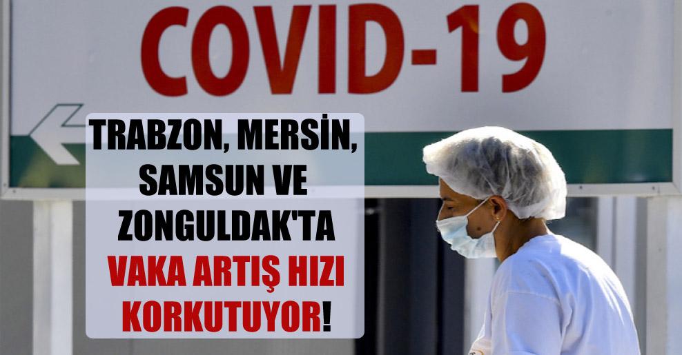 Trabzon, Mersin, Samsun ve Zonguldak'ta vaka artış hızı korkutuyor!