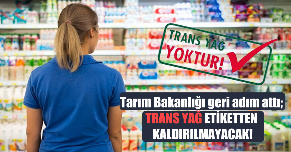 Tarım Bakanlığı geri adım attı; Trans yağ etiketten kaldırılmayacak!