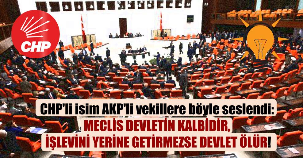 CHP'li isim AKP'li vekillere böyle seslendi: Meclis devletin kalbidir, işlevini yerine getirmezse devlet ölür!