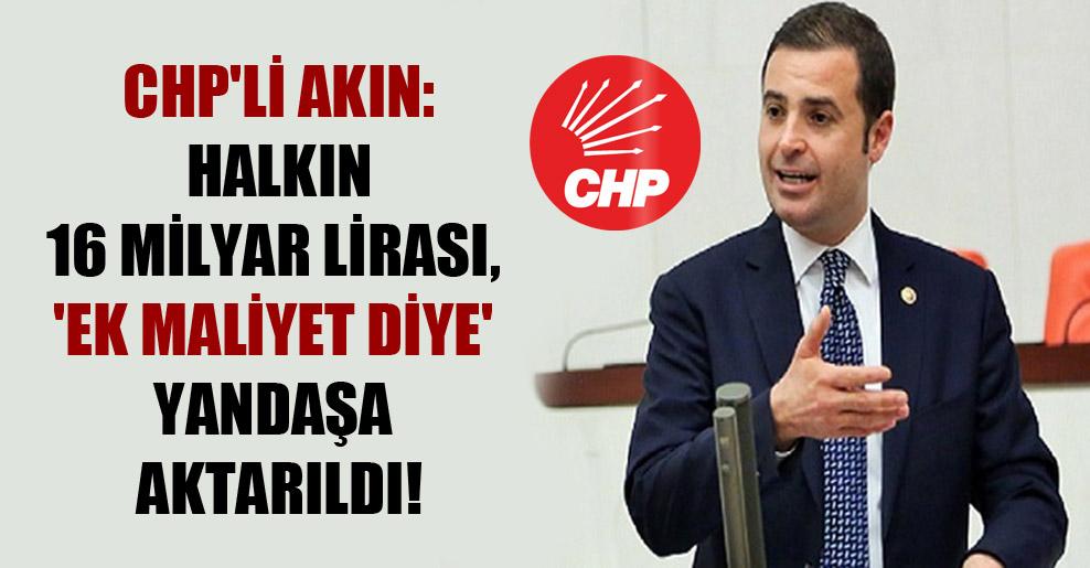 CHP'li Akın: Halkın 16 milyar lirası, 'ek maliyet diye' yandaşa aktarıldı!