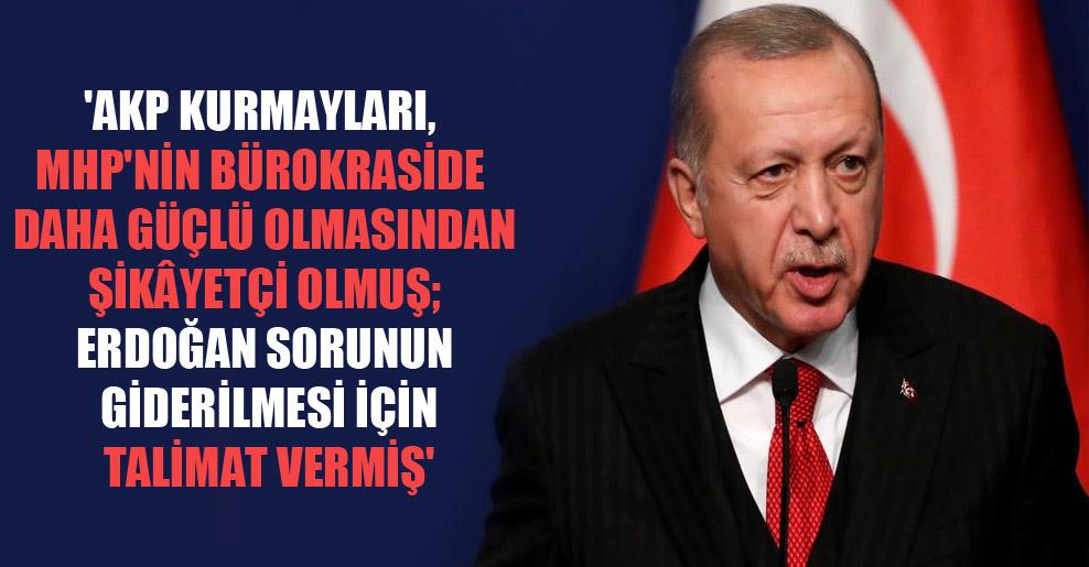 'AKP kurmayları, MHP'nin bürokraside daha güçlü olmasından şikâyetçi olmuş; Erdoğan sorunun giderilmesi için talimat vermiş'