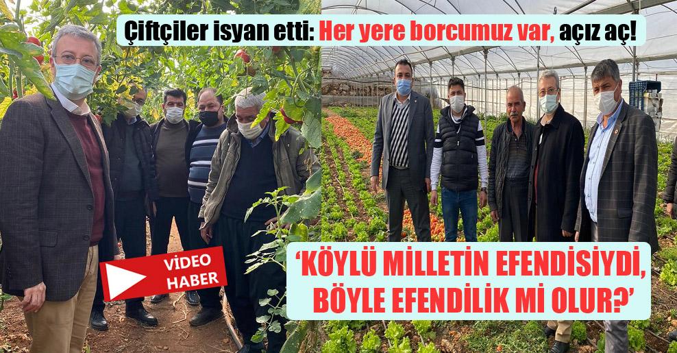 Çiftçiler isyan etti: Her yere borcumuz var, açız aç!