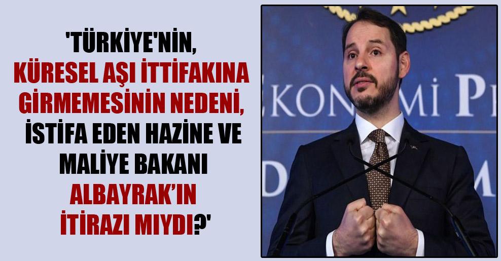 'Türkiye'nin, küresel aşı ittifakına girmemesinin nedeni, istifa eden Hazine ve Maliye Bakanı Albayrak'ın itirazı mıydı?'