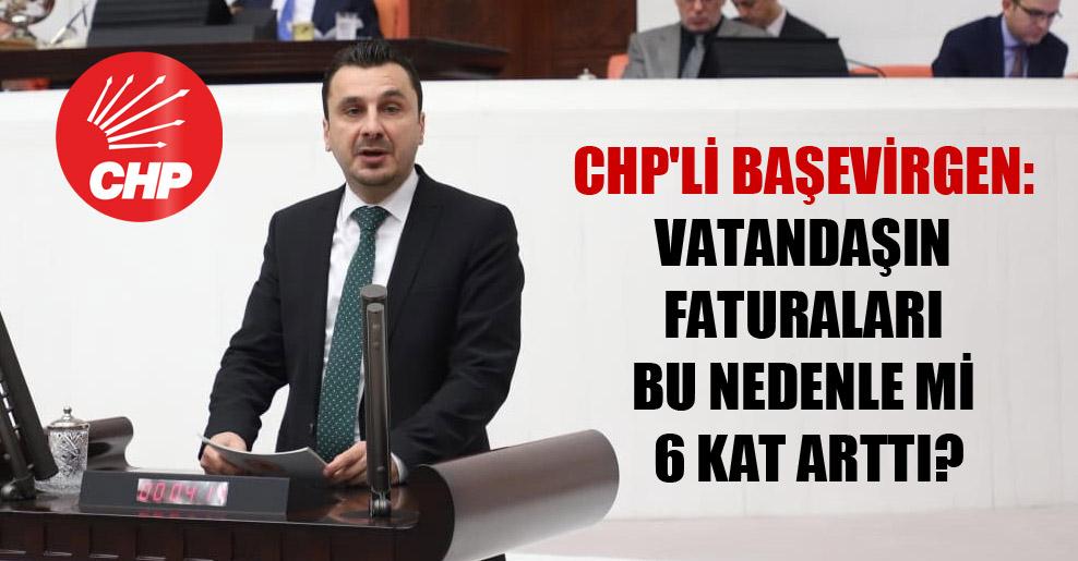 CHP'li Başevirgen: Vatandaşın faturaları bu nedenle mi 6 kat arttı?