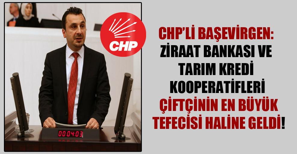CHP'li Başevirgen: Ziraat Bankası ve Tarım Kredi Kooperatifleri çiftçinin en büyük tefecisi haline geldi!