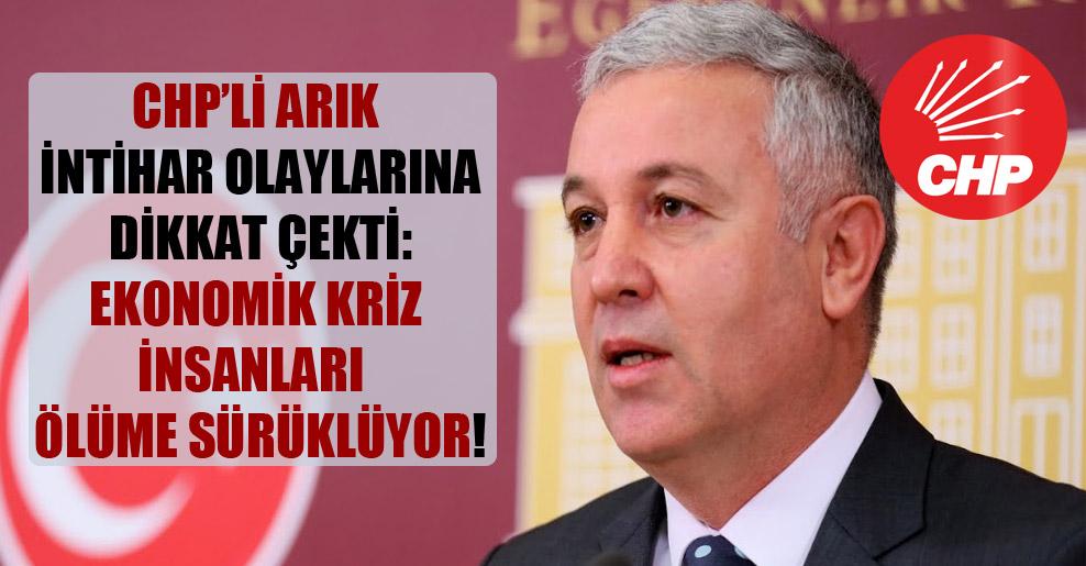 CHP'li Arık intihar olaylarına dikkat çekti: Ekonomik kriz insanları  ölüme sürüklüyor!