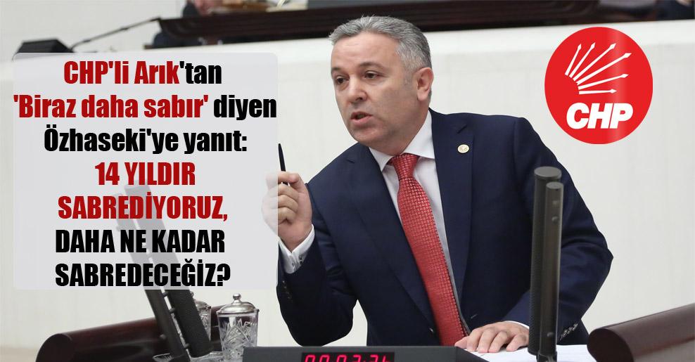 CHP'li Arık'tan 'Biraz daha sabır' diyen Özhaseki'ye yanıt: 14 yıldır sabrediyoruz, daha ne kadar sabredeceğiz?
