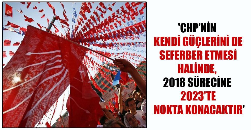 'CHP'nin kendi güçlerini de seferber etmesi halinde, 2018 sürecine 2023'te nokta konacaktır'