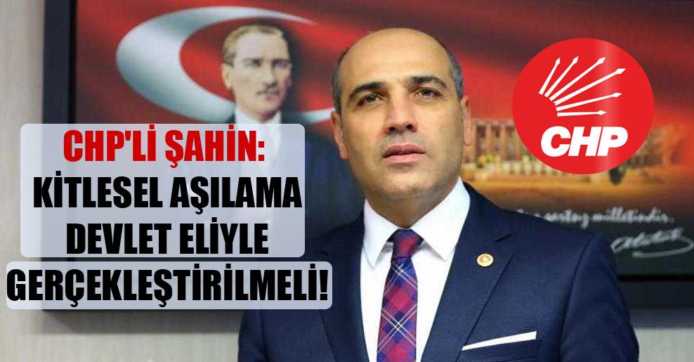 CHP'li Şahin: Kitlesel aşılama devlet eliyle gerçekleştirilmeli!