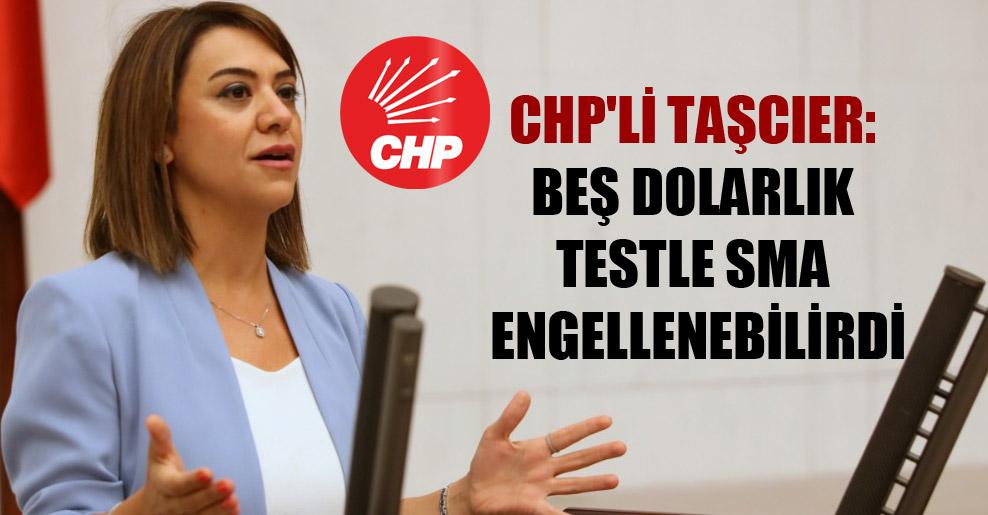 CHP'li Taşcıer: Beş dolarlık testle SMA engellenebilirdi