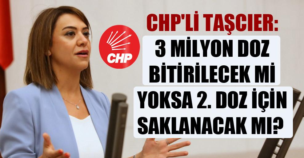 CHP'li Taşcıer: 3 milyon doz bitirilecek mi yoksa 2. doz için saklanacak mı?