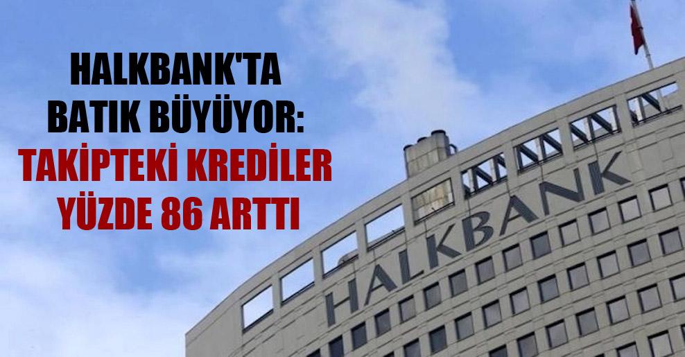 Halkbank'ta batık büyüyor: Takipteki krediler yüzde 86 arttı