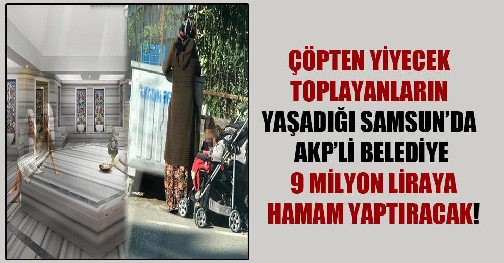 Çöpten yiyecek toplayanların yaşadığı Samsun'da AKP'li Belediye 9 milyon liraya hamam yaptıracak!