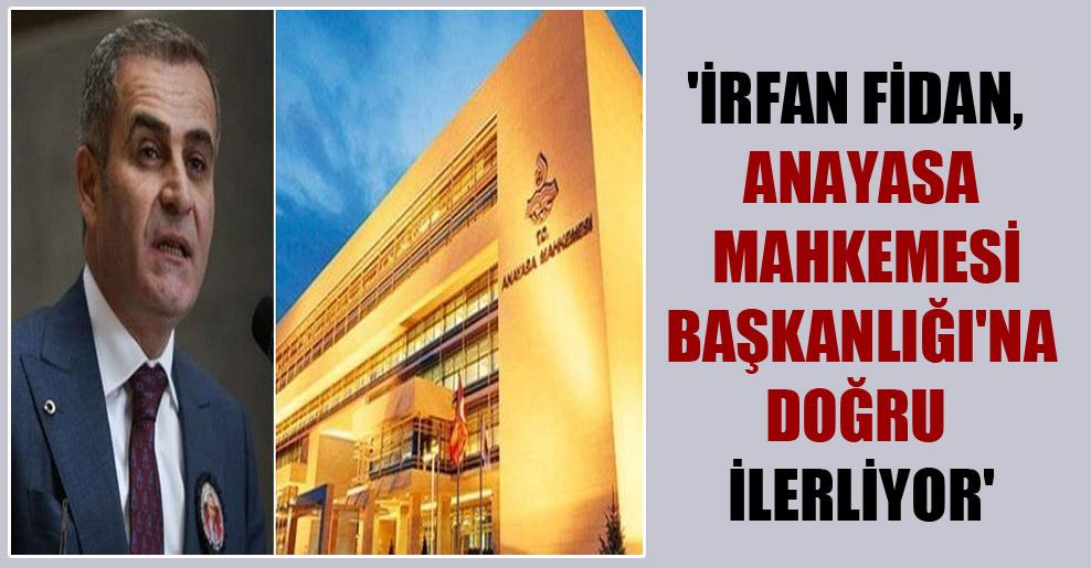'İrfan Fidan, Anayasa Mahkemesi Başkanlığı'na doğru ilerliyor'