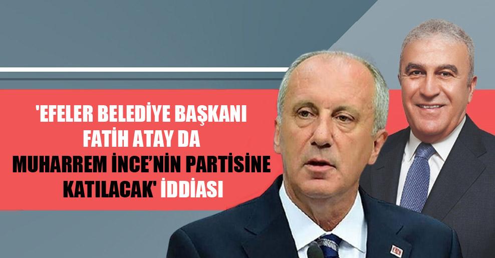 'Efeler Belediye Başkanı Fatih Atay da Muharrem İnce'nin partisine katılacak' iddiası