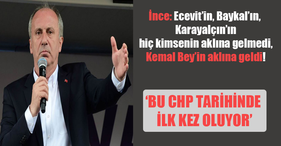 İnce: Ecevit'in, Baykal'ın, Karayalçın'ın hiç kimsenin aklına gelmedi, Kemal Bey'in aklına geldi!