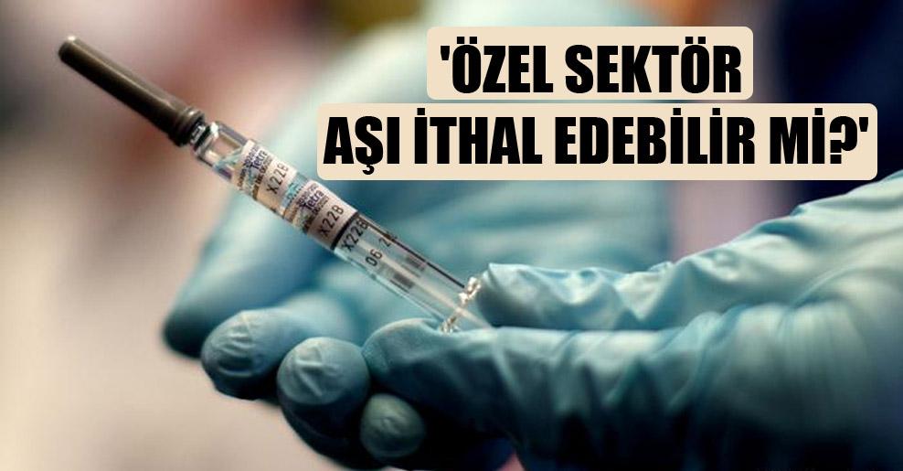 'Özel sektör aşı ithal edebilir mi?'